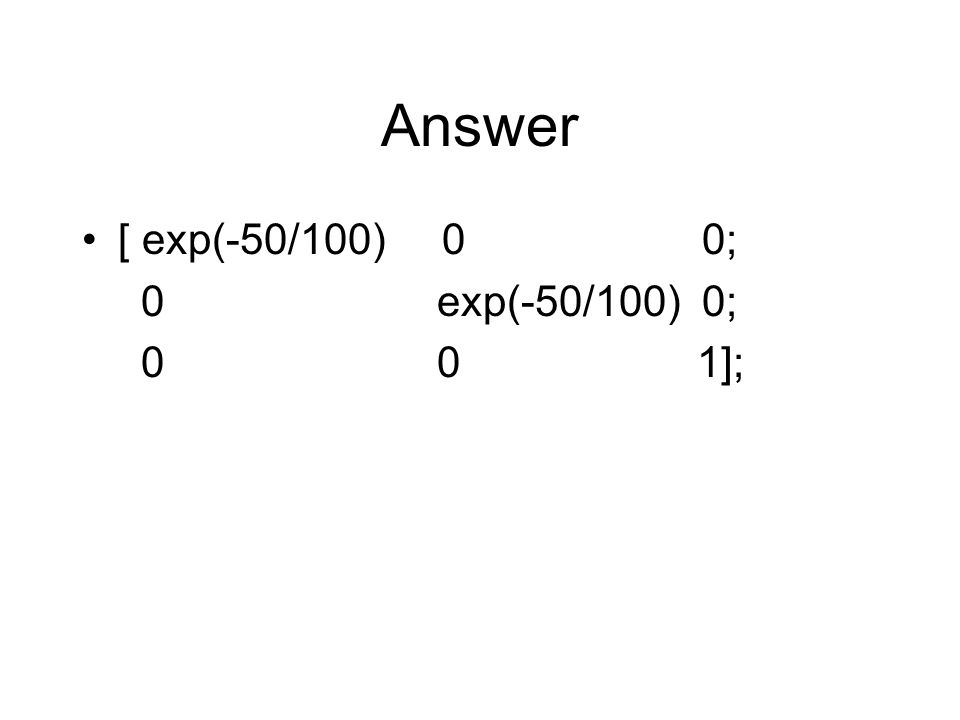 Answer [ exp(-50/100) 0 0; 0 exp(-50/100) 0; 0 0 1];